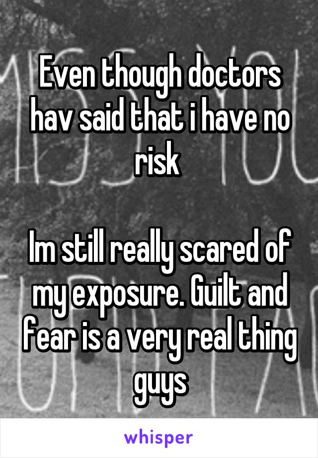 Even though doctors hav said that i have no risk   Im still really scared of my exposure. Guilt and fear is a very real thing guys