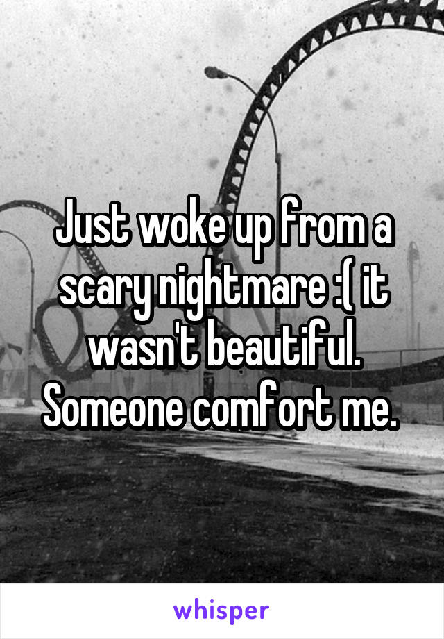 Just woke up from a scary nightmare :( it wasn't beautiful. Someone comfort me.