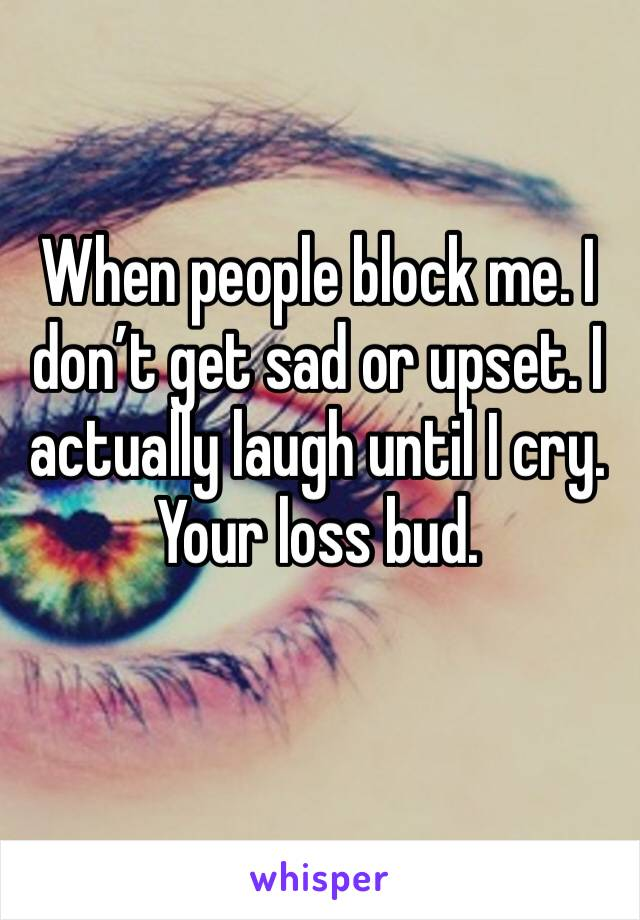 When people block me. I don't get sad or upset. I actually laugh until I cry. Your loss bud.