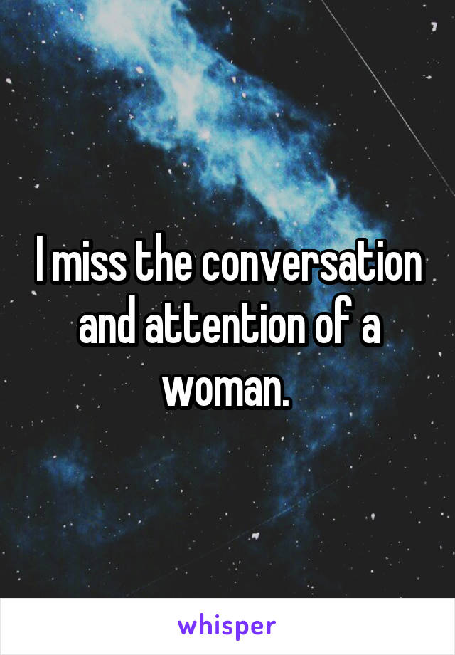 I miss the conversation and attention of a woman.
