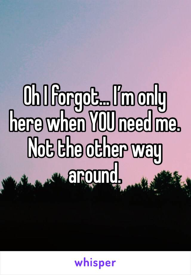 Oh I forgot... I'm only here when YOU need me. Not the other way around.