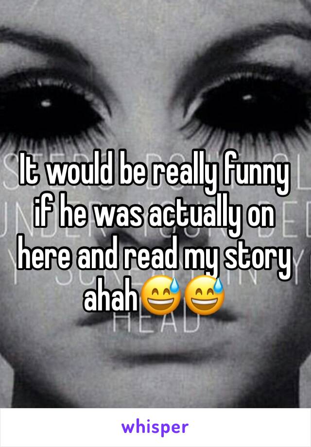 It would be really funny if he was actually on here and read my story ahah😅😅