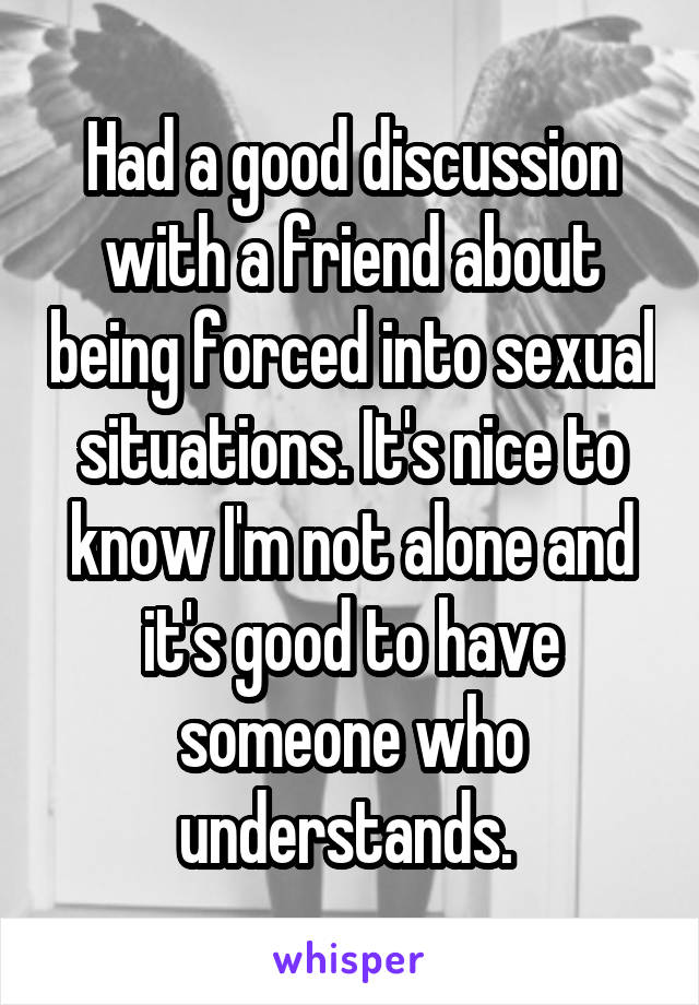Had a good discussion with a friend about being forced into sexual situations. It's nice to know I'm not alone and it's good to have someone who understands.