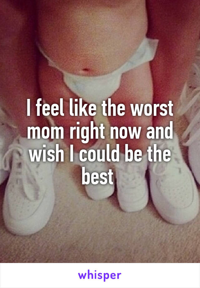 I feel like the worst mom right now and wish I could be the best