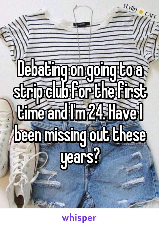 Debating on going to a strip club for the first time and I'm 24. Have I been missing out these years?