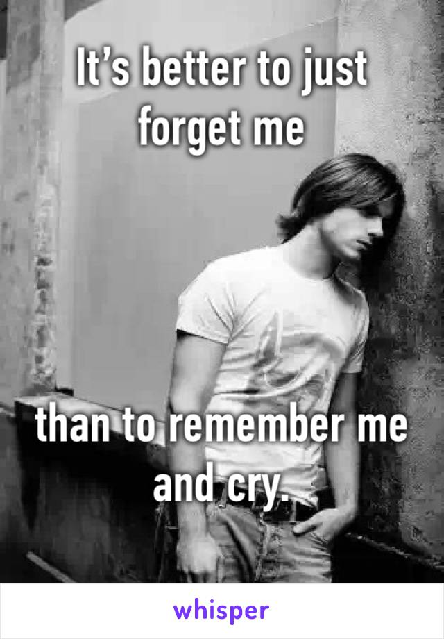 It's better to just forget me      than to remember me and cry.