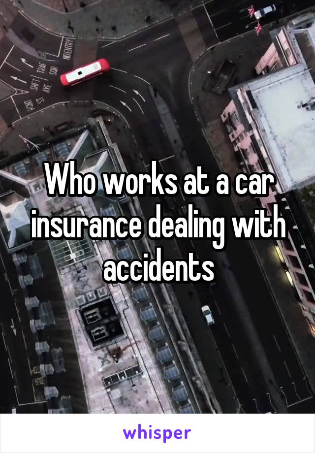 Who works at a car insurance dealing with accidents