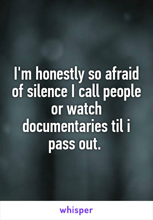 I'm honestly so afraid of silence I call people or watch documentaries til i pass out.