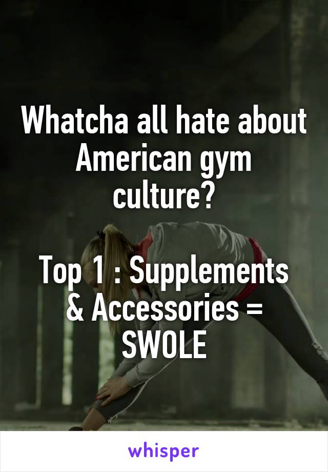 Whatcha all hate about American gym culture?  Top 1 : Supplements & Accessories = SWOLE