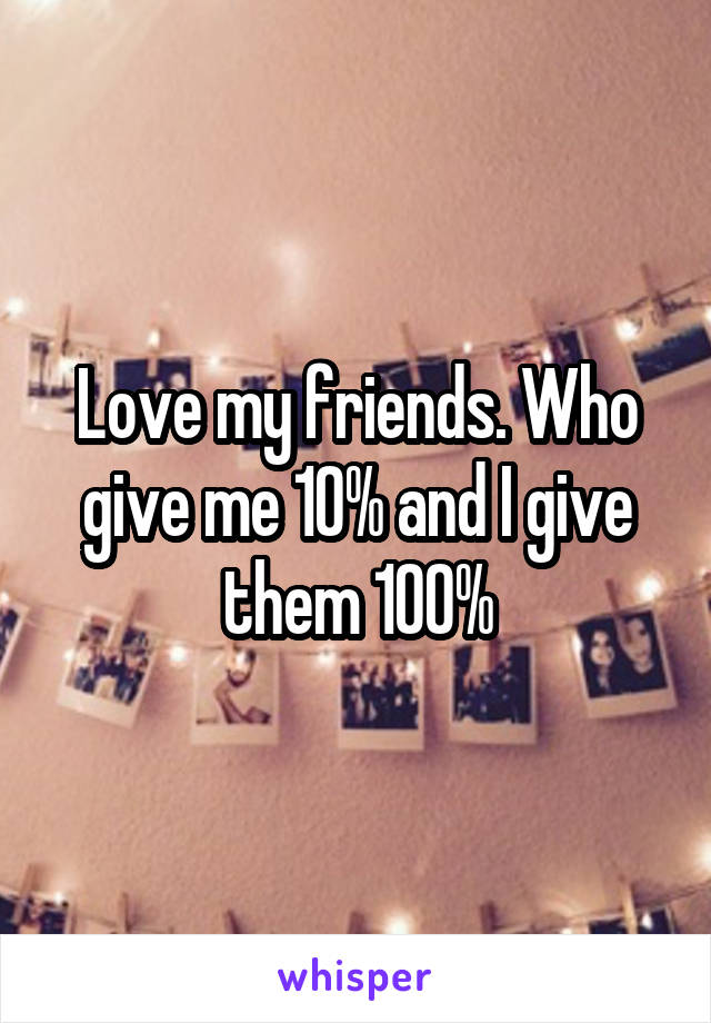 Love my friends. Who give me 10% and I give them 100%
