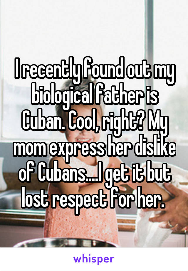 I recently found out my biological father is Cuban. Cool, right? My mom express her dislike of Cubans....I get it but lost respect for her.