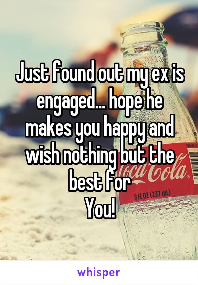 Just found out my ex is engaged... hope he makes you happy and wish nothing but the best for You!