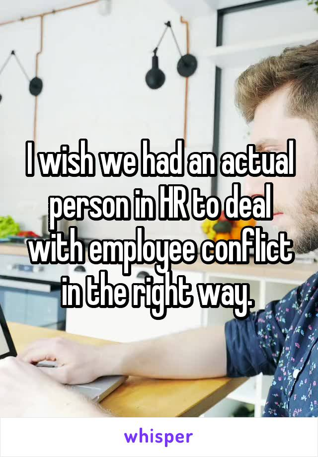 I wish we had an actual person in HR to deal with employee conflict in the right way.