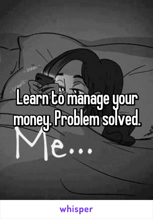 Learn to manage your money. Problem solved.