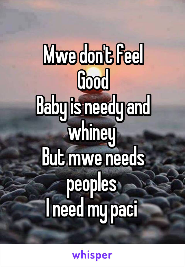 Mwe don't feel Good Baby is needy and whiney  But mwe needs peoples  I need my paci