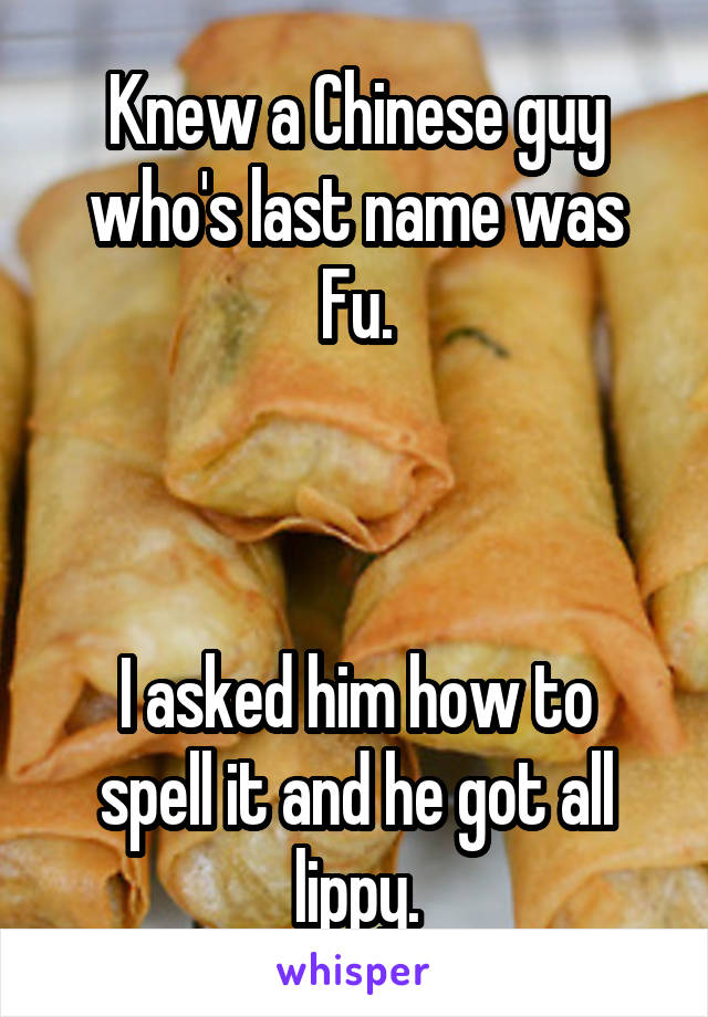 Knew a Chinese guy who's last name was Fu.    I asked him how to spell it and he got all lippy.