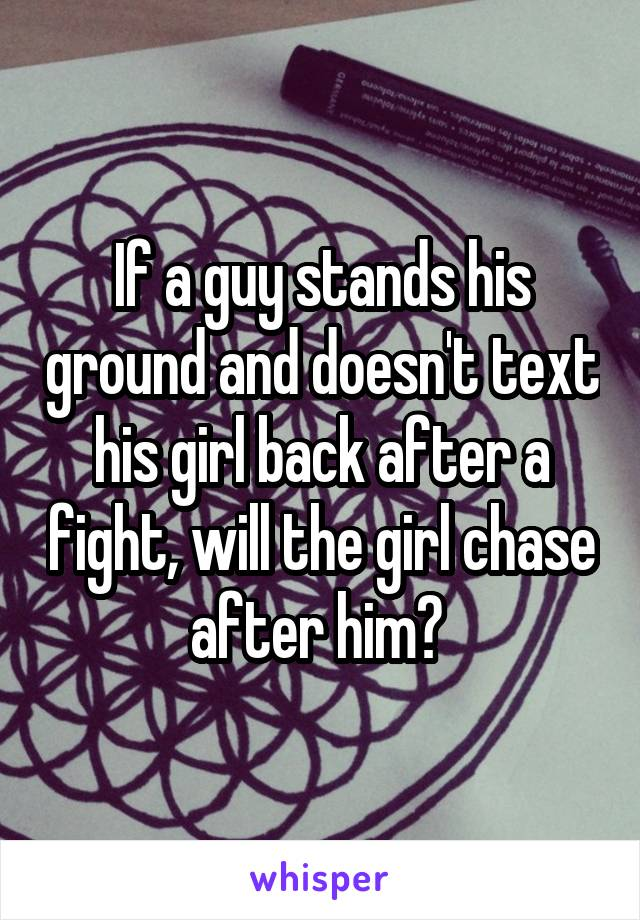 If a guy stands his ground and doesn't text his girl back after a fight, will the girl chase after him?