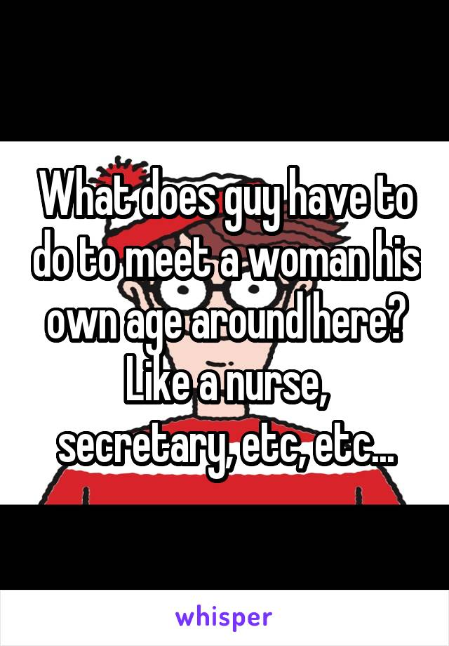 What does guy have to do to meet a woman his own age around here? Like a nurse, secretary, etc, etc...