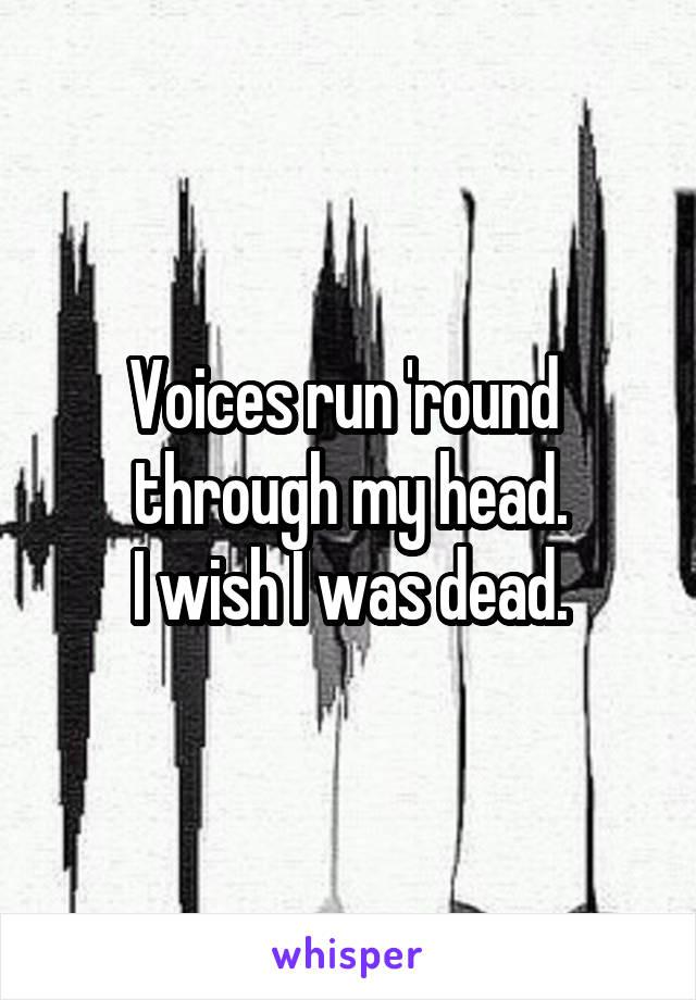 Voices run 'round  through my head. I wish I was dead.