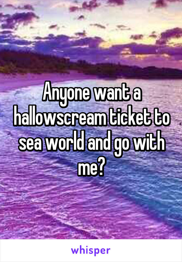 Anyone want a hallowscream ticket to sea world and go with me?