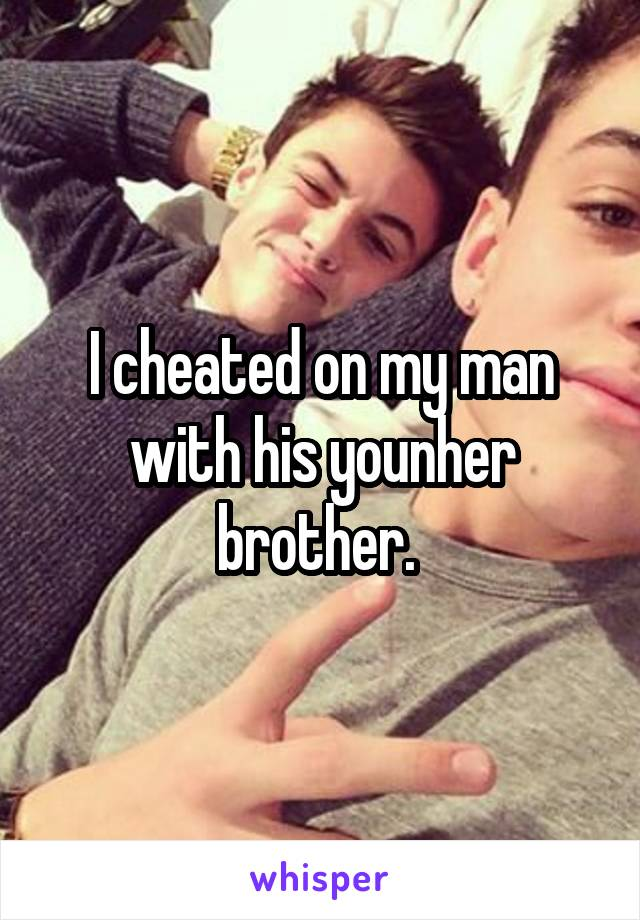 I cheated on my man with his younher brother.