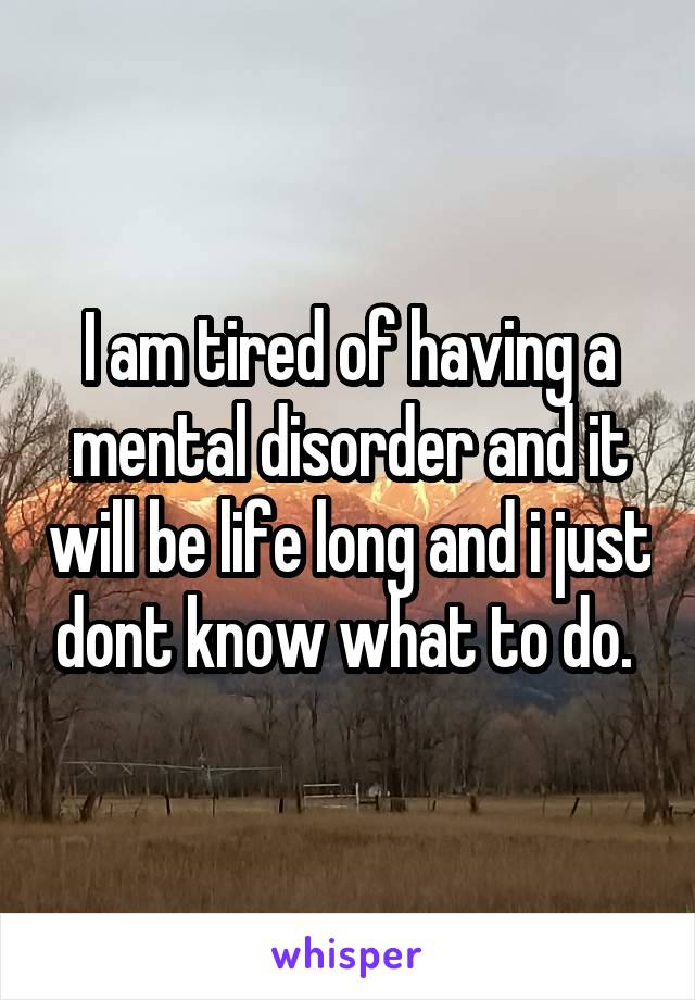 I am tired of having a mental disorder and it will be life long and i just dont know what to do.