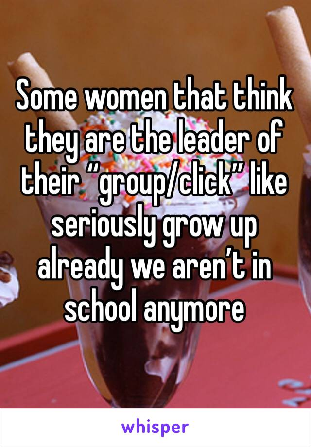 "Some women that think they are the leader of their ""group/click"" like seriously grow up already we aren't in school anymore"
