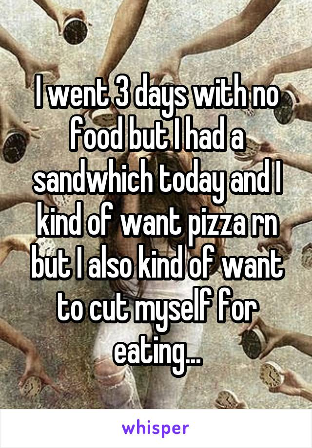 I went 3 days with no food but I had a sandwhich today and I kind of want pizza rn but I also kind of want to cut myself for eating...