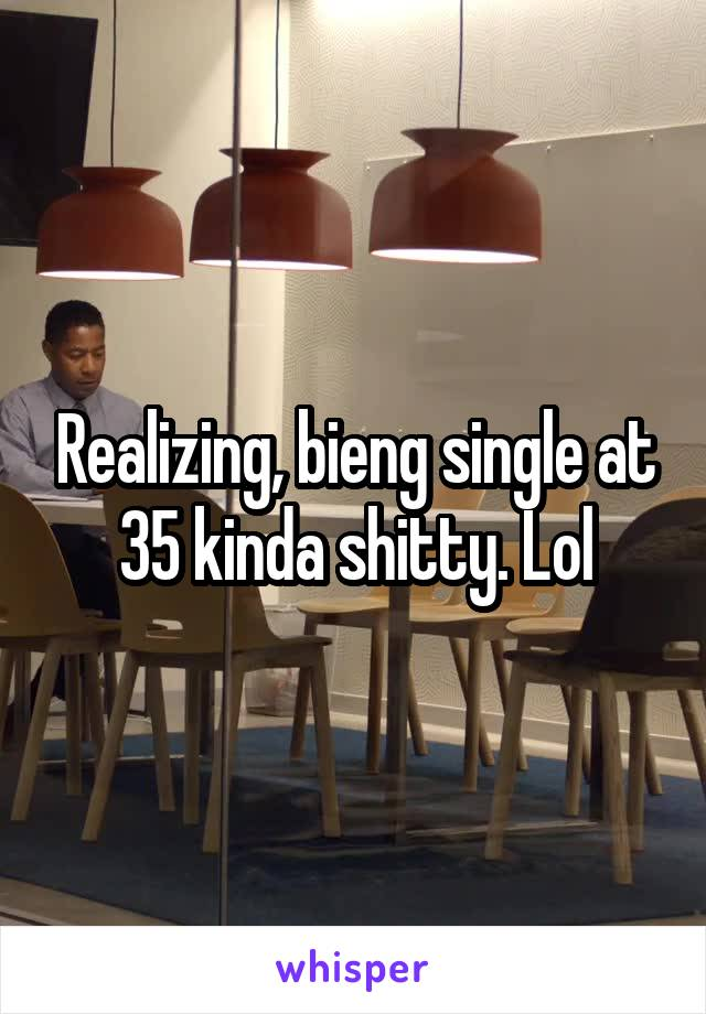 Realizing, bieng single at 35 kinda shitty. Lol