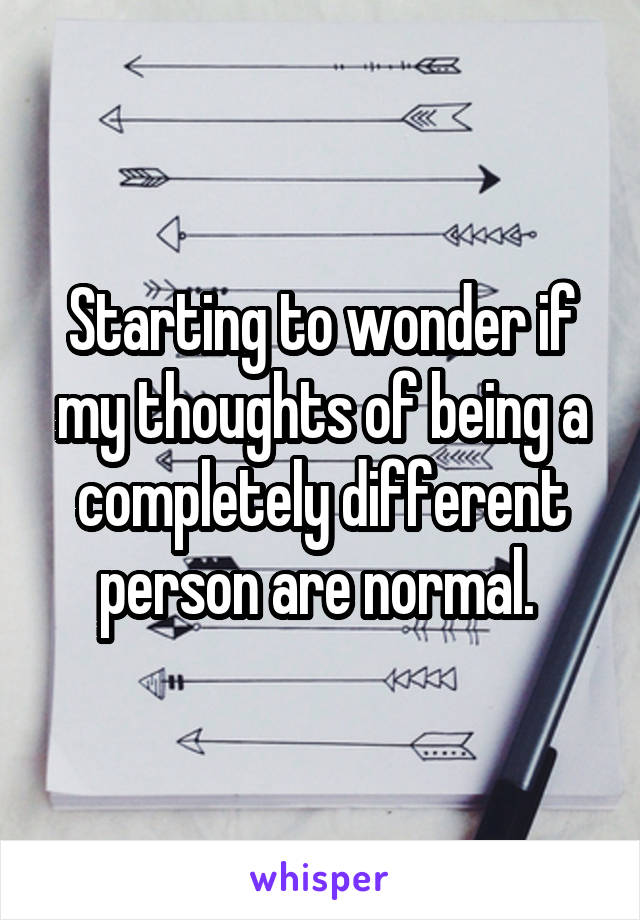 Starting to wonder if my thoughts of being a completely different person are normal.
