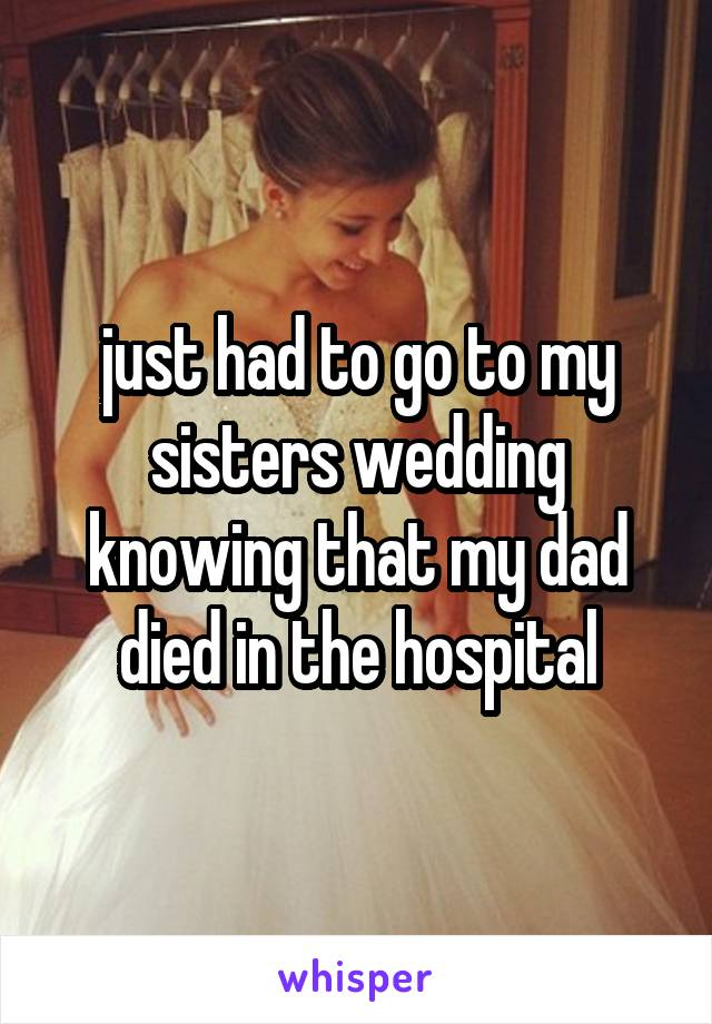 just had to go to my sisters wedding knowing that my dad died in the hospital
