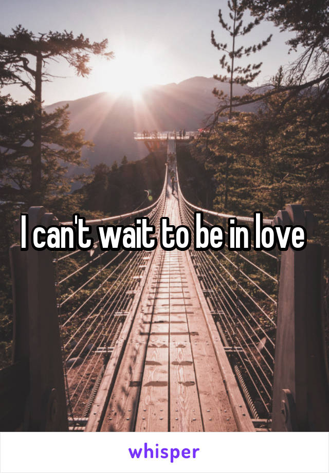 I can't wait to be in love