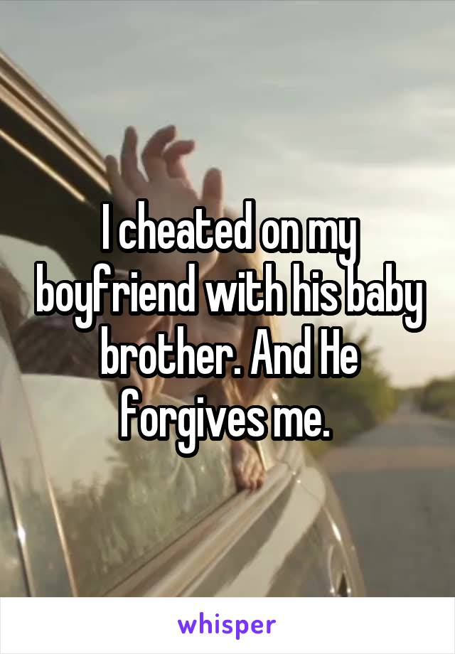 I cheated on my boyfriend with his baby brother. And He forgives me.