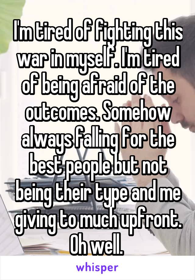 I'm tired of fighting this war in myself. I'm tired of being afraid of the outcomes. Somehow always falling for the best people but not being their type and me giving to much upfront. Oh well.