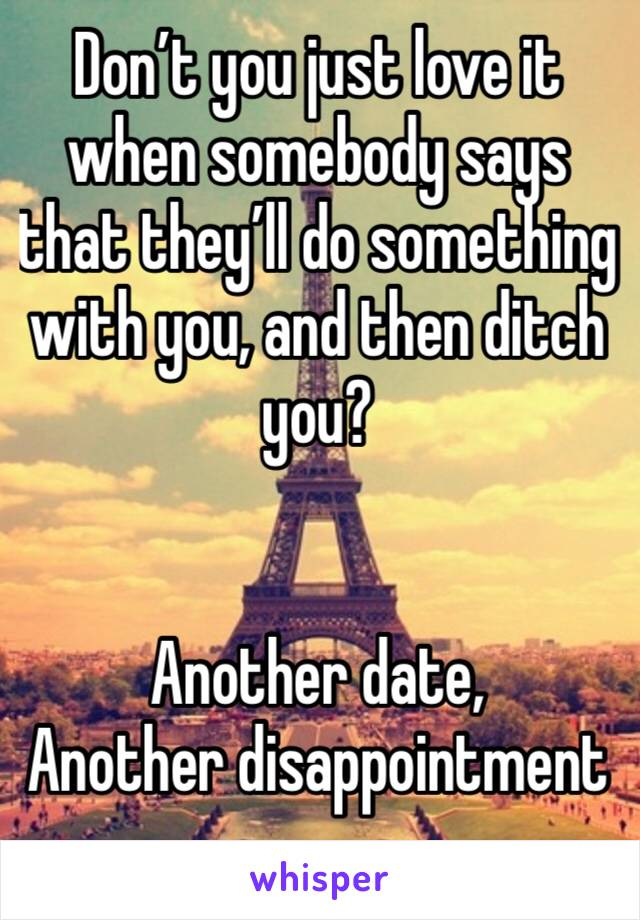 Don't you just love it when somebody says that they'll do something with you, and then ditch you?   Another date,  Another disappointment