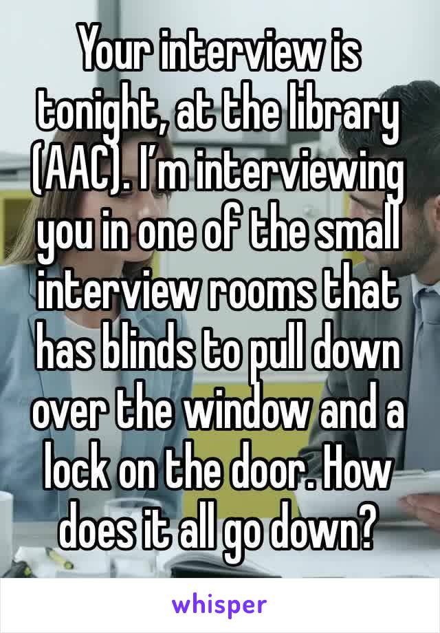 Your interview is tonight, at the library (AAC). I'm interviewing you in one of the small interview rooms that has blinds to pull down over the window and a lock on the door. How does it all go down?