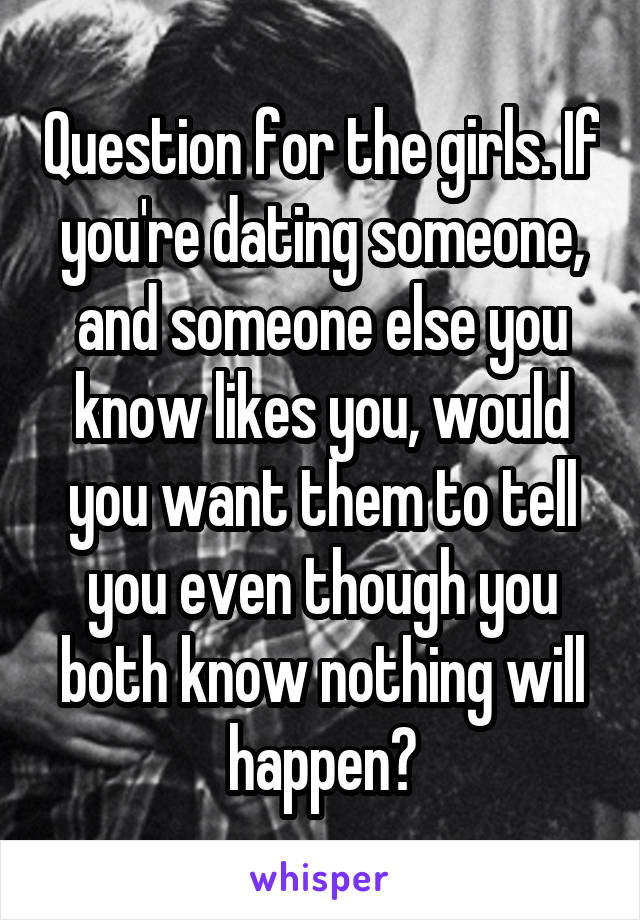 Question for the girls. If you're dating someone, and someone else you know likes you, would you want them to tell you even though you both know nothing will happen?