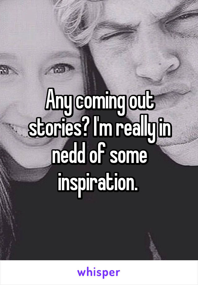 Any coming out stories? I'm really in nedd of some inspiration.