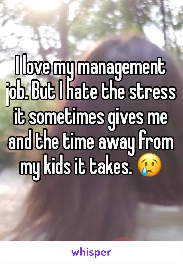 I love my management job. But I hate the stress it sometimes gives me and the time away from my kids it takes. 😢