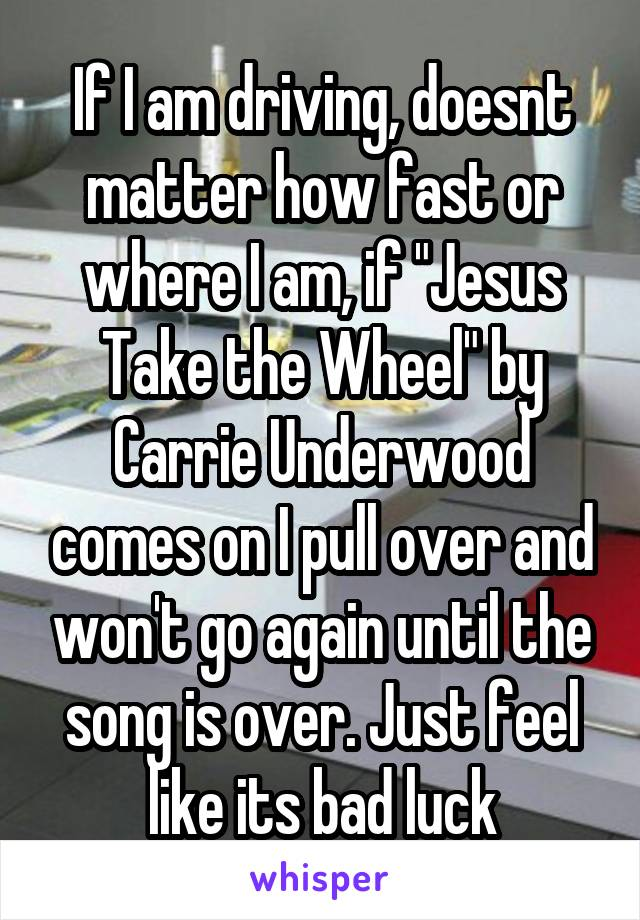 "If I am driving, doesnt matter how fast or where I am, if ""Jesus Take the Wheel"" by Carrie Underwood comes on I pull over and won't go again until the song is over. Just feel like its bad luck"