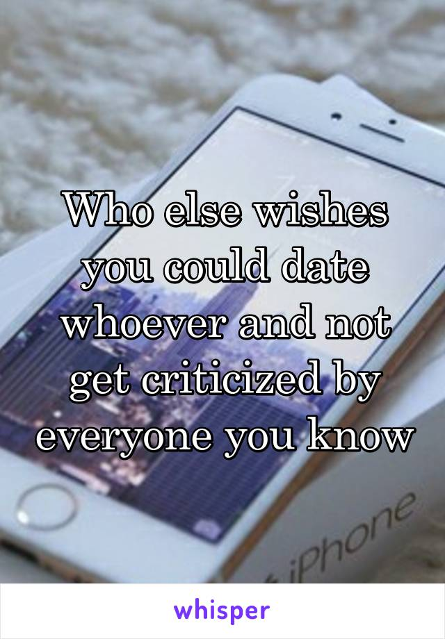 Who else wishes you could date whoever and not get criticized by everyone you know