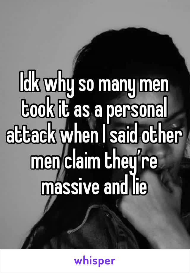 Idk why so many men took it as a personal attack when I said other men claim they're massive and lie