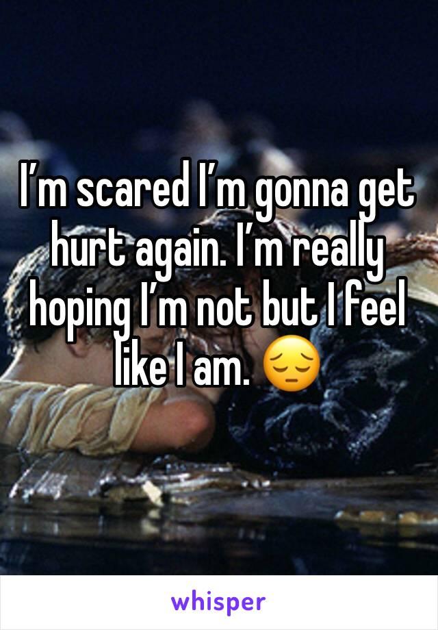 I'm scared I'm gonna get hurt again. I'm really hoping I'm not but I feel like I am. 😔