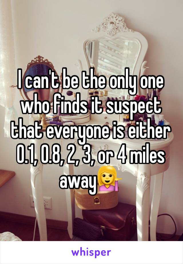 I can't be the only one who finds it suspect that everyone is either 0.1, 0.8, 2, 3, or 4 miles away💁