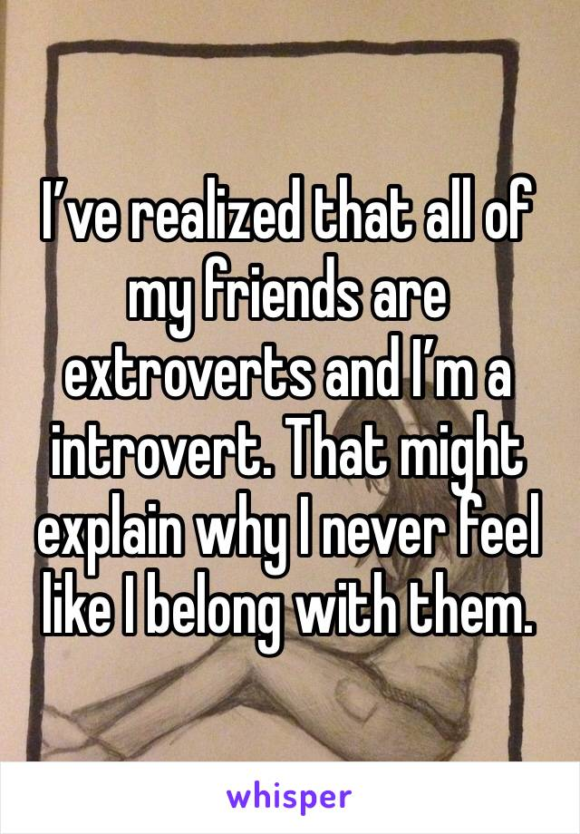 I've realized that all of my friends are extroverts and I'm a introvert. That might explain why I never feel like I belong with them.