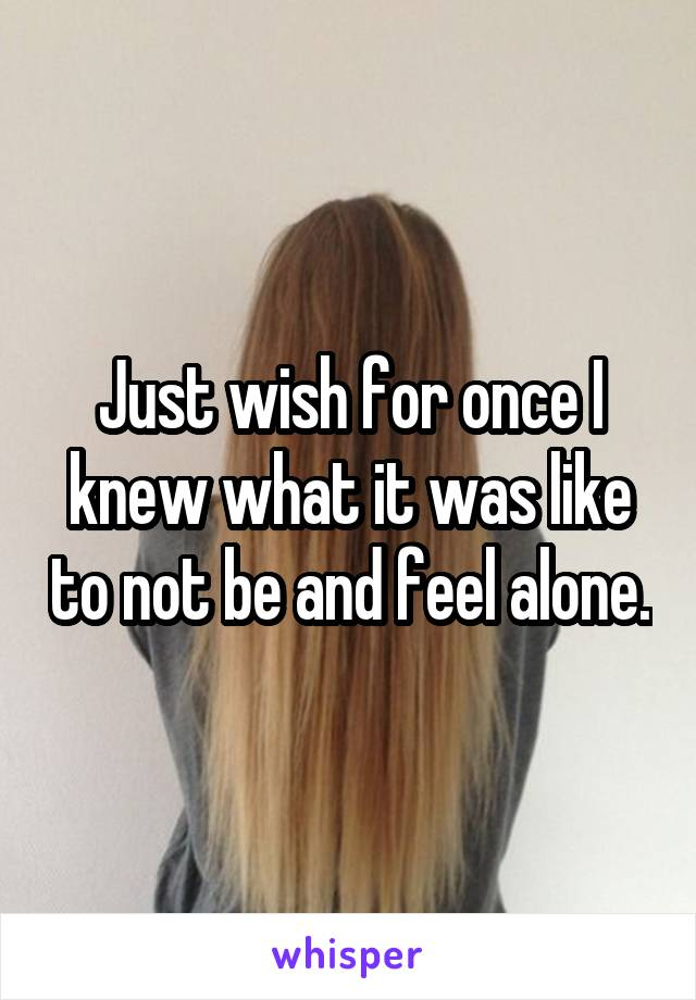 Just wish for once I knew what it was like to not be and feel alone.