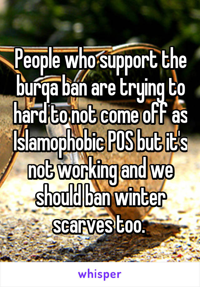 People who support the burqa ban are trying to hard to not come off as Islamophobic POS but it's not working and we should ban winter scarves too.