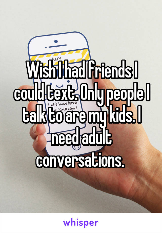 Wish I had friends I could text. Only people I talk to are my kids. I need adult conversations.