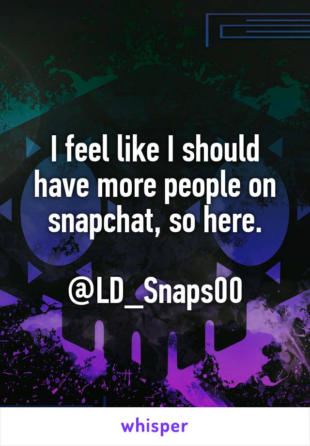 I feel like I should have more people on snapchat, so here.  @LD_Snaps00