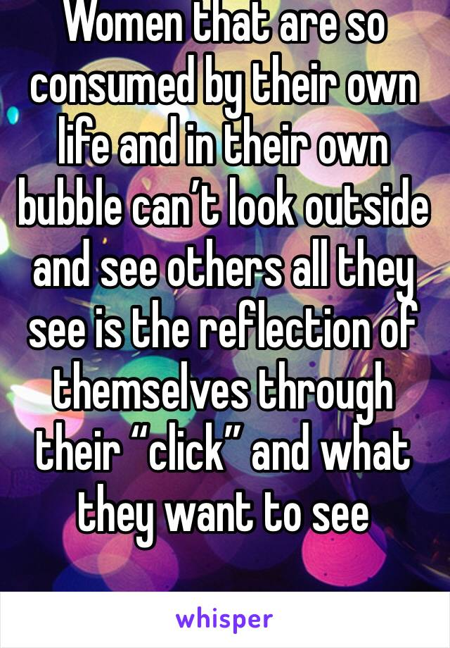 """Women that are so consumed by their own life and in their own bubble can't look outside and see others all they see is the reflection of themselves through their """"click"""" and what they want to see"""